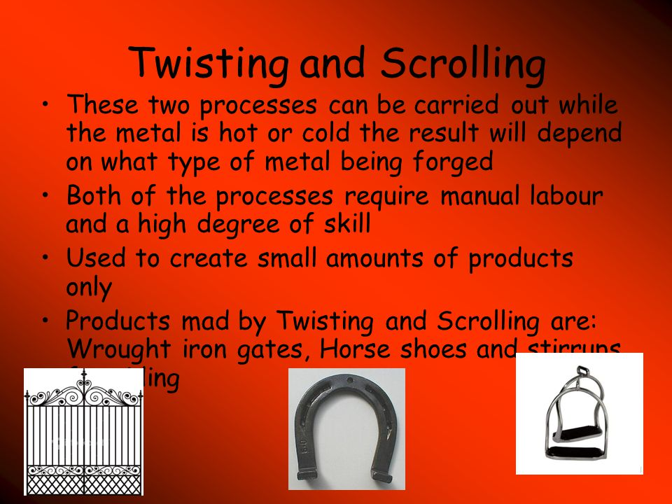 Twisting and Scrolling These two processes can be carried out while the metal is hot or cold the result will depend on what type of metal being forged