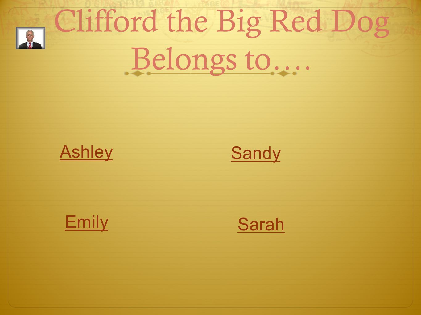 Clifford the Big Red Dog Belongs to…. Ashley Emily Sandy Sarah