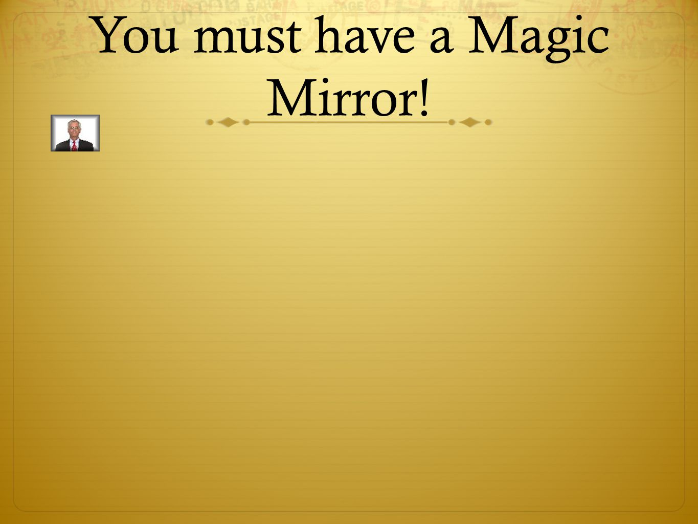 You must have a Magic Mirror!