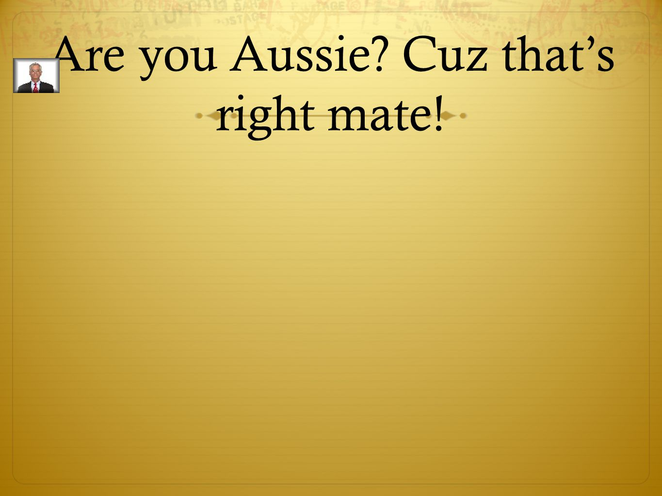 Are you Aussie Cuz that's right mate!