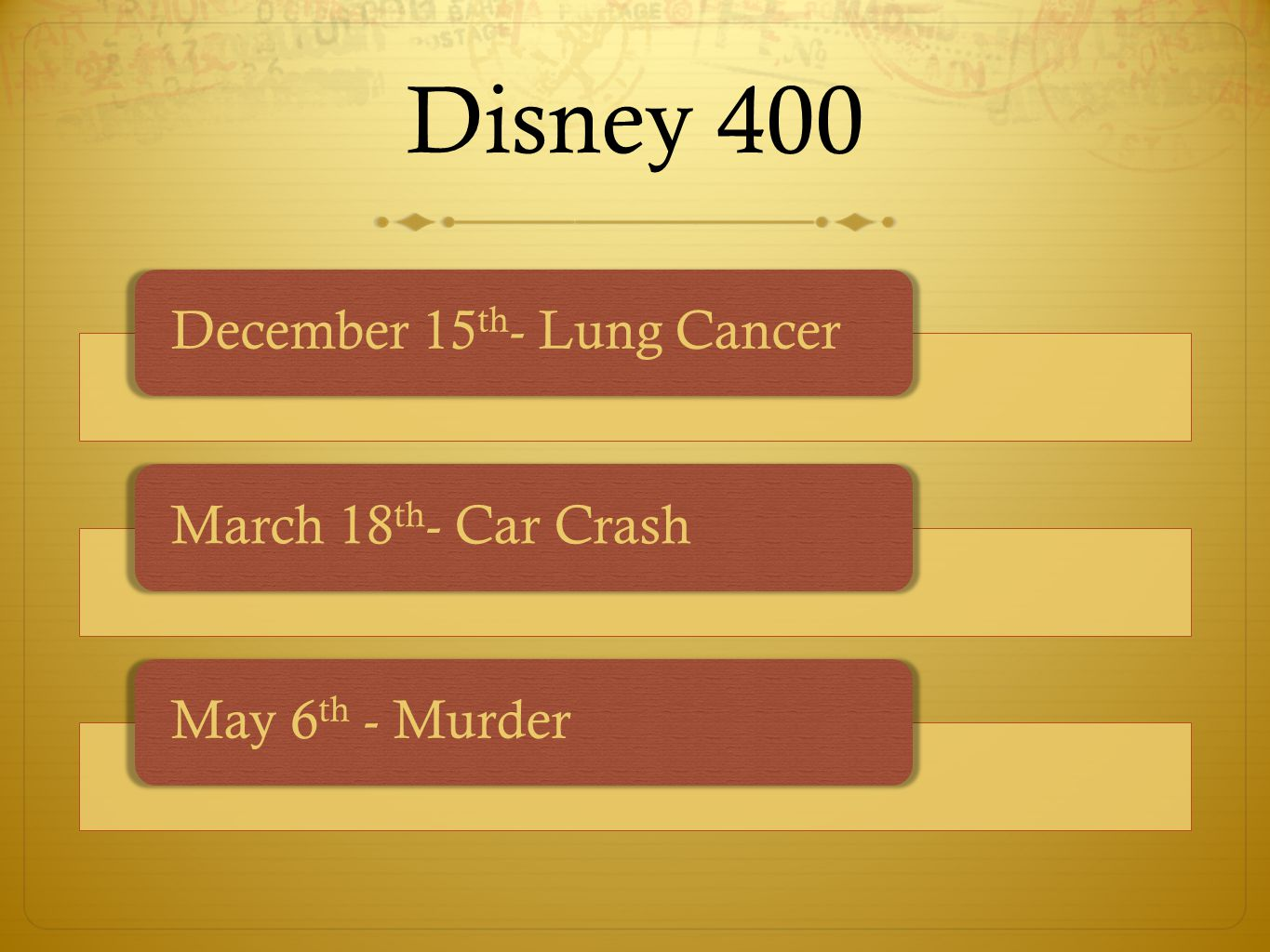 Disney 400 December 15 th - Lung CancerMarch 18 th - Car CrashMay 6 th - Murder