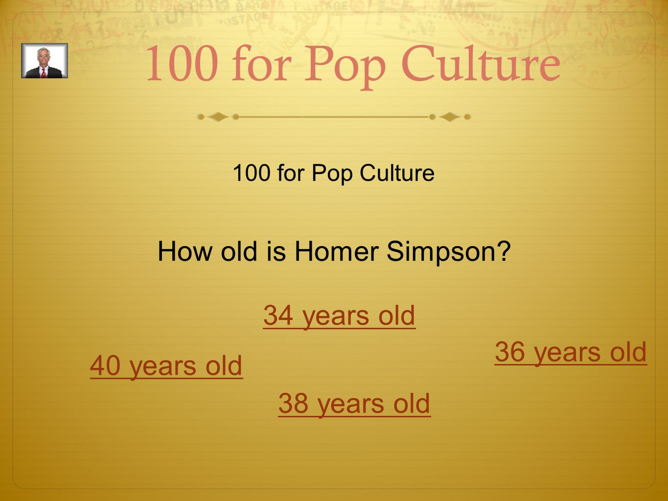 100 for Pop Culture How old is Homer Simpson? 40 years old 34 years old 36 years old 38 years old