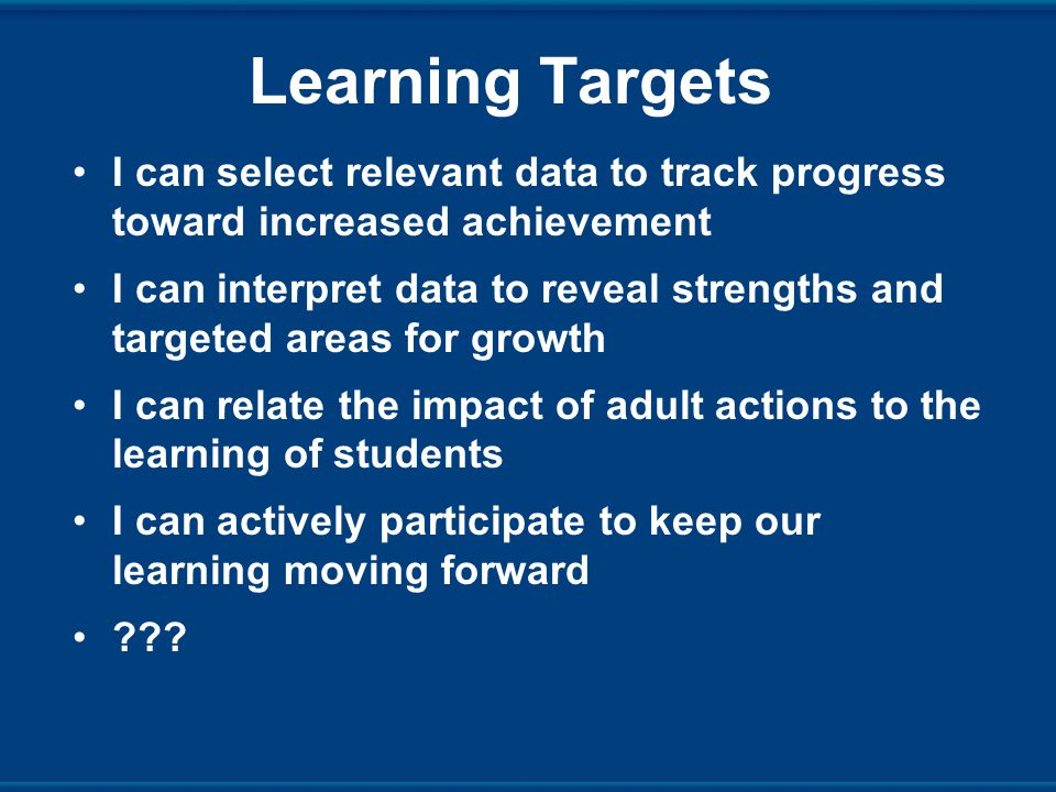 Learning Targets I can select relevant data to track progress toward increased achievement I can interpret data to reveal strengths and targeted areas for growth I can relate the impact of adult actions to the learning of students I can actively participate to keep our learning moving forward