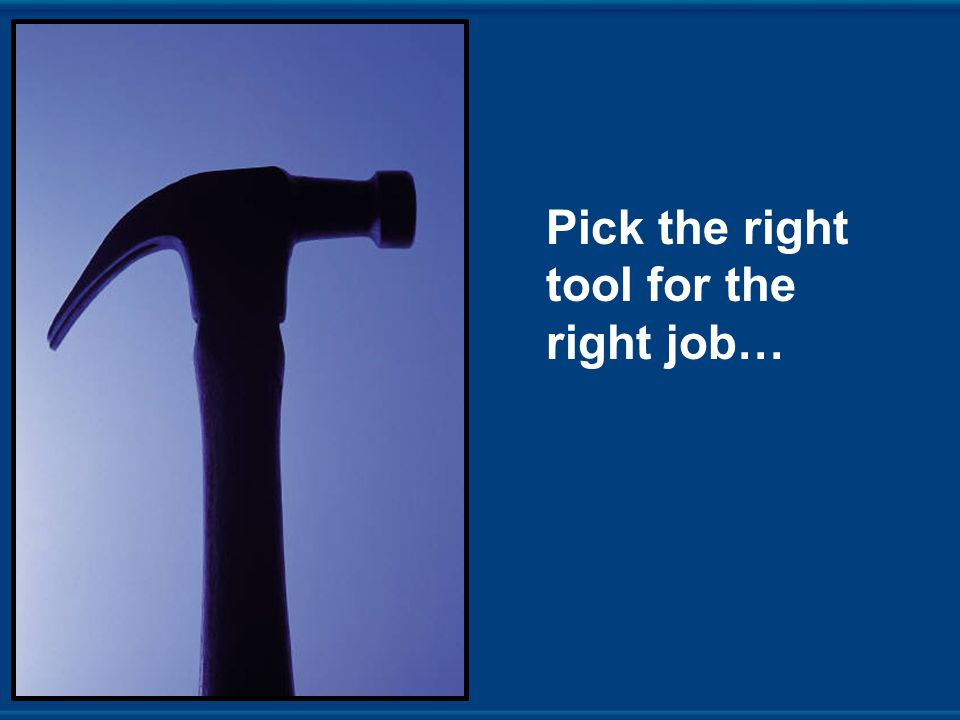Pick the right tool for the right job…