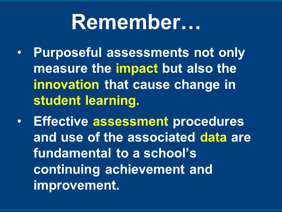 Remember… Purposeful assessments not only measure the impact but also the innovation that cause change in student learning.