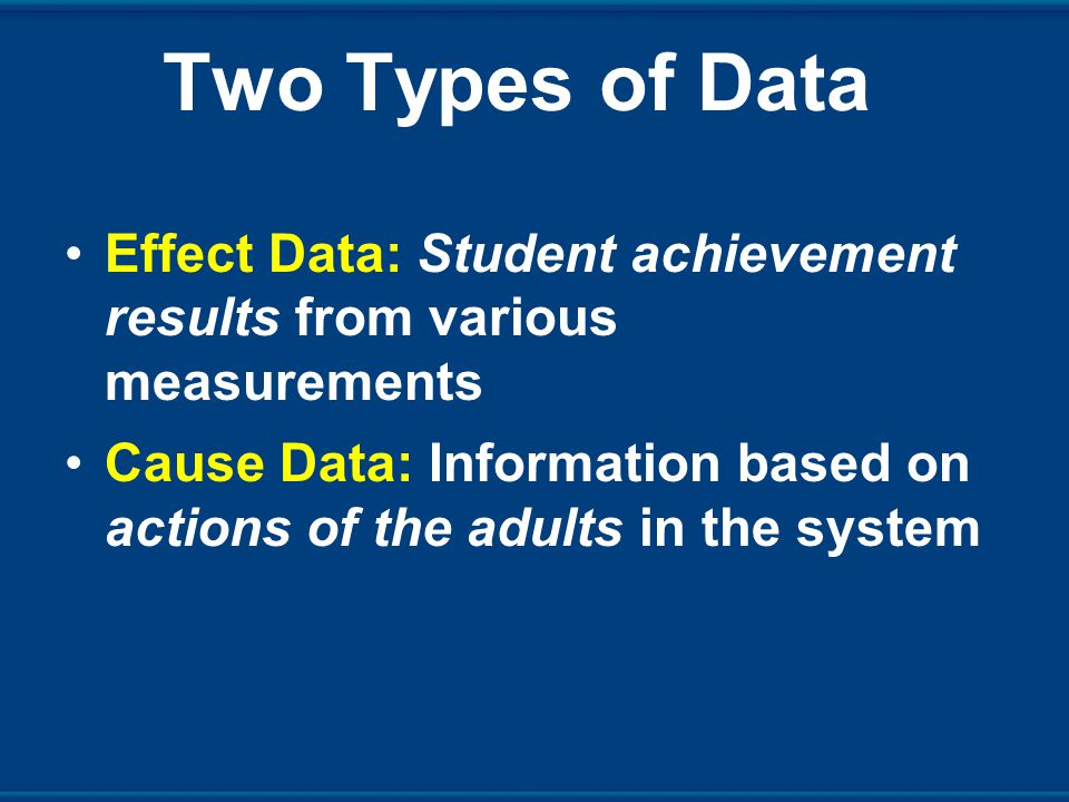 Two Types of Data Effect Data: Student achievement results from various measurements Cause Data: Information based on actions of the adults in the system