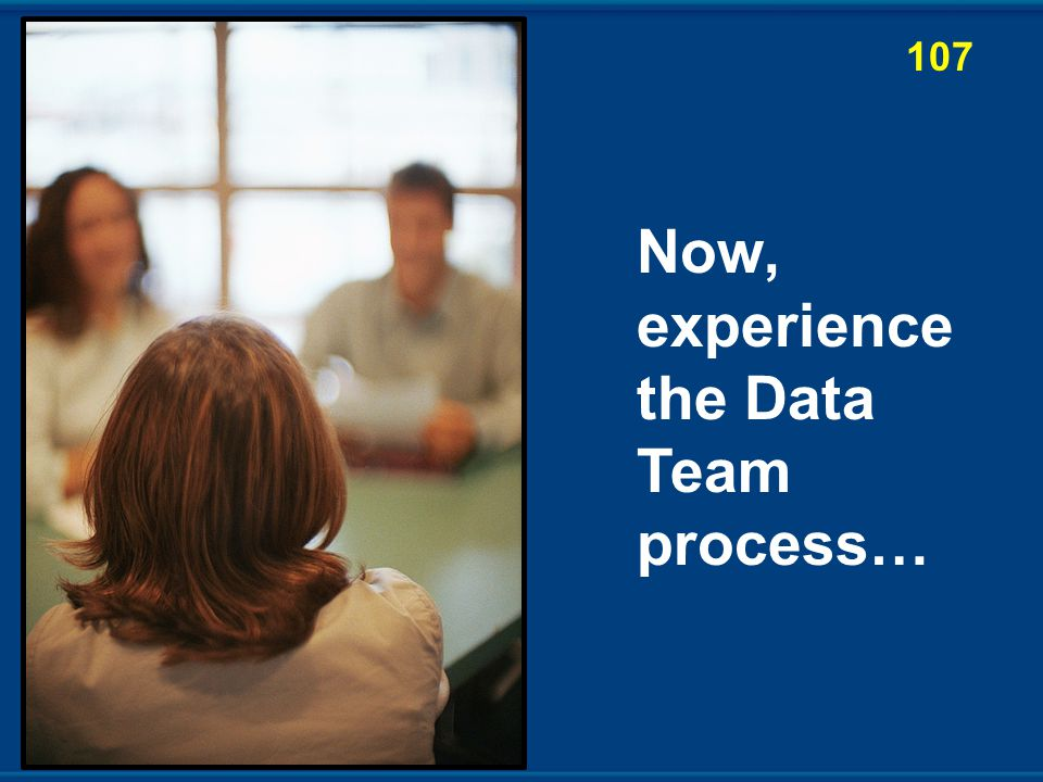 Now, experience the Data Team process… 107