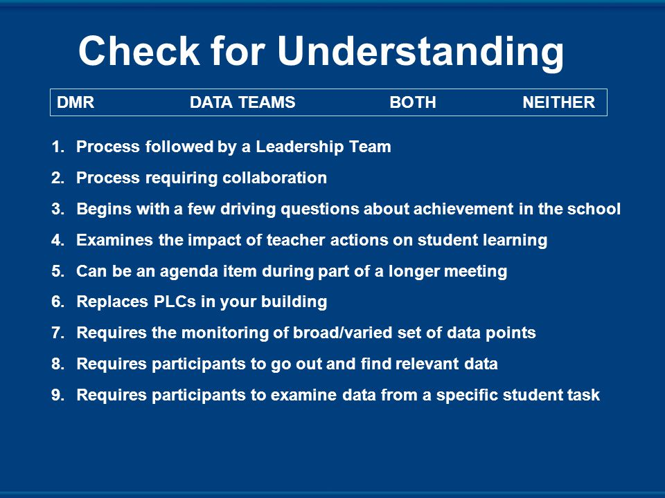 Check for Understanding 1.Process followed by a Leadership Team 2.Process requiring collaboration 3.Begins with a few driving questions about achievement in the school 4.Examines the impact of teacher actions on student learning 5.Can be an agenda item during part of a longer meeting 6.Replaces PLCs in your building 7.Requires the monitoring of broad/varied set of data points 8.Requires participants to go out and find relevant data 9.Requires participants to examine data from a specific student task DMRDATA TEAMSBOTHNEITHER