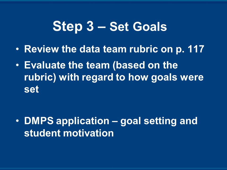 Step 3 – Set Goals Review the data team rubric on p.