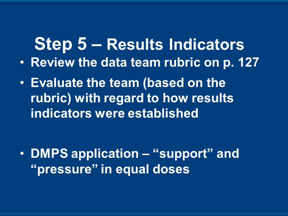 Step 5 – Results Indicators Review the data team rubric on p.