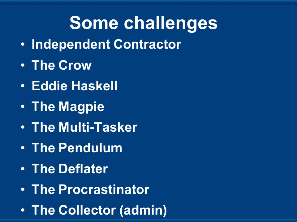 Some challenges Independent Contractor The Crow Eddie Haskell The Magpie The Multi-Tasker The Pendulum The Deflater The Procrastinator The Collector (admin)