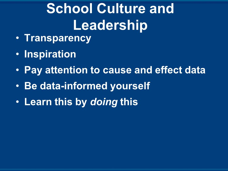 School Culture and Leadership Transparency Inspiration Pay attention to cause and effect data Be data-informed yourself Learn this by doing this