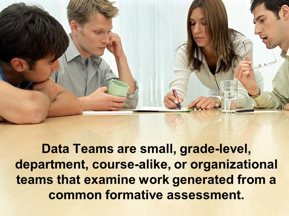 Data Teams are small, grade-level, department, course-alike, or organizational teams that examine work generated from a common formative assessment.