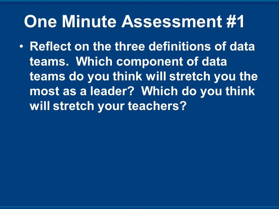One Minute Assessment #1 Reflect on the three definitions of data teams.