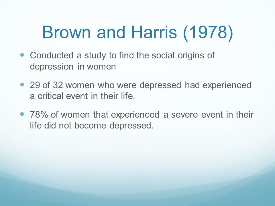 Brown and Harris (1978) Conducted a study to find the social origins of depression in women 29 of 32 women who were depressed had experienced a critical event in their life.