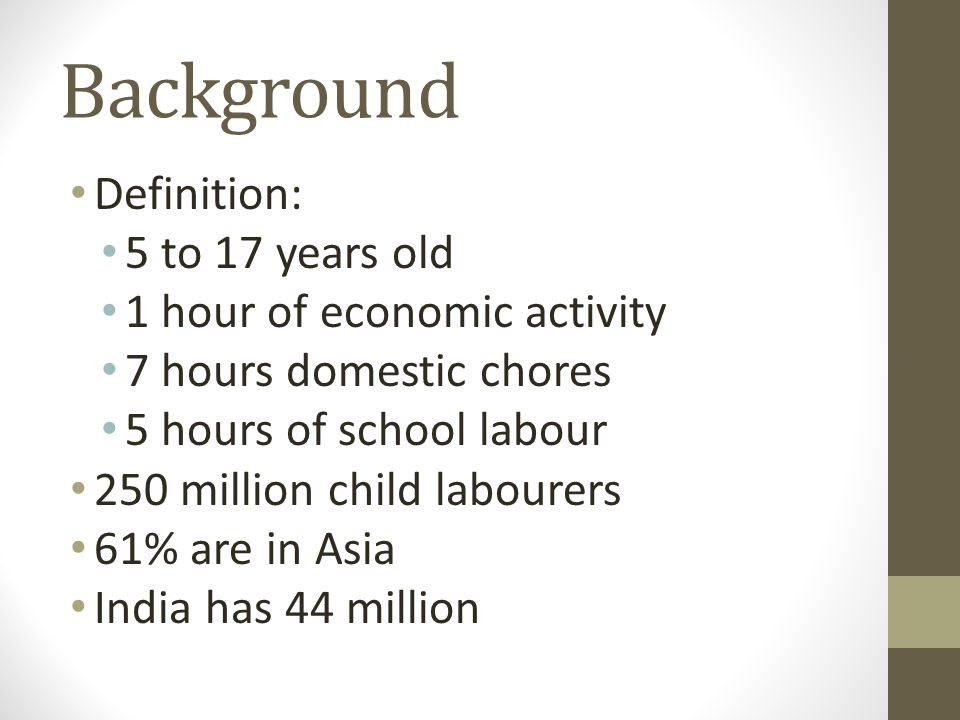 Background Definition: 5 to 17 years old 1 hour of economic activity 7 hours domestic chores 5 hours of school labour 250 million child labourers 61%