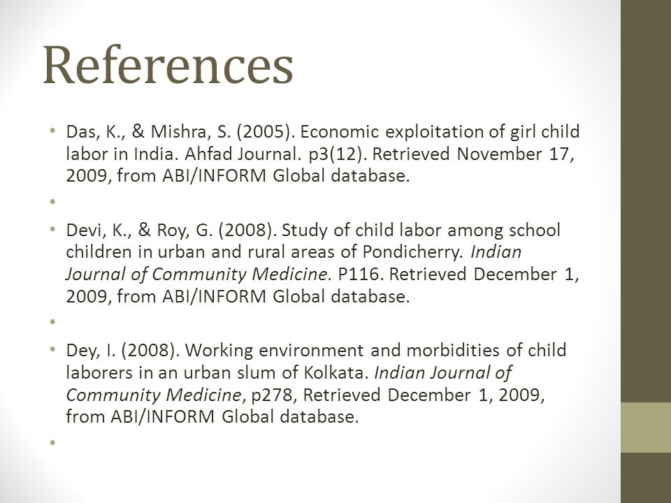References Das, K., & Mishra, S. (2005). Economic exploitation of girl child labor in India. Ahfad Journal. p3(12). Retrieved November 17, 2009, from