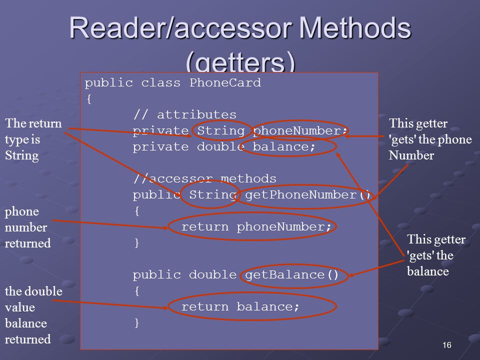 16 Reader/accessor Methods (getters) public class PhoneCard { // attributes private String phoneNumber; private double balance; //accessor methods public String getPhoneNumber() { return phoneNumber; } public double getBalance() { return balance; } This getter gets the phone Number The return type is String This getter gets the balance phone number returned the double value balance returned