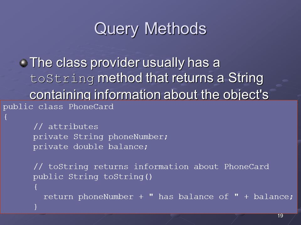 19 Query Methods The class provider usually has a toString method that returns a String containing information about the object s current data.