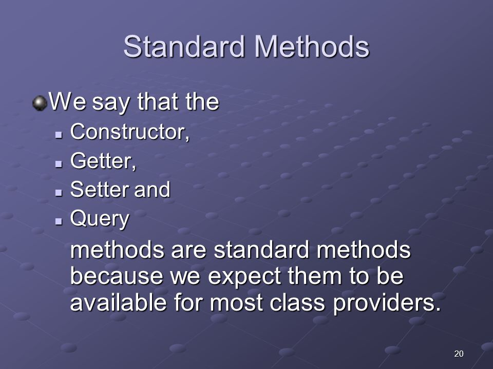 20 Standard Methods We say that the Constructor, Constructor, Getter, Getter, Setter and Setter and Query Query methods are standard methods because we expect them to be available for most class providers.