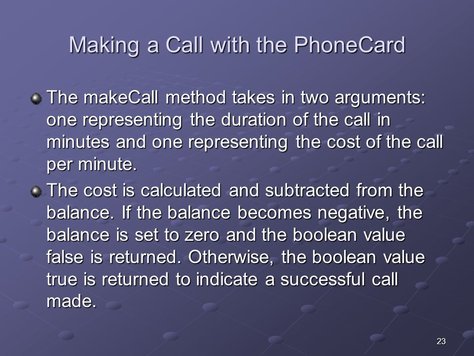 23 Making a Call with the PhoneCard The makeCall method takes in two arguments: one representing the duration of the call in minutes and one representing the cost of the call per minute.