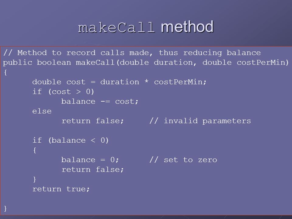 24 makeCall method // Method to record calls made, thus reducing balance public boolean makeCall(double duration, double costPerMin) { double cost = duration * costPerMin; if (cost > 0) balance -= cost; else return false;// invalid parameters if (balance < 0) { balance = 0; // set to zero return false; } return true; }