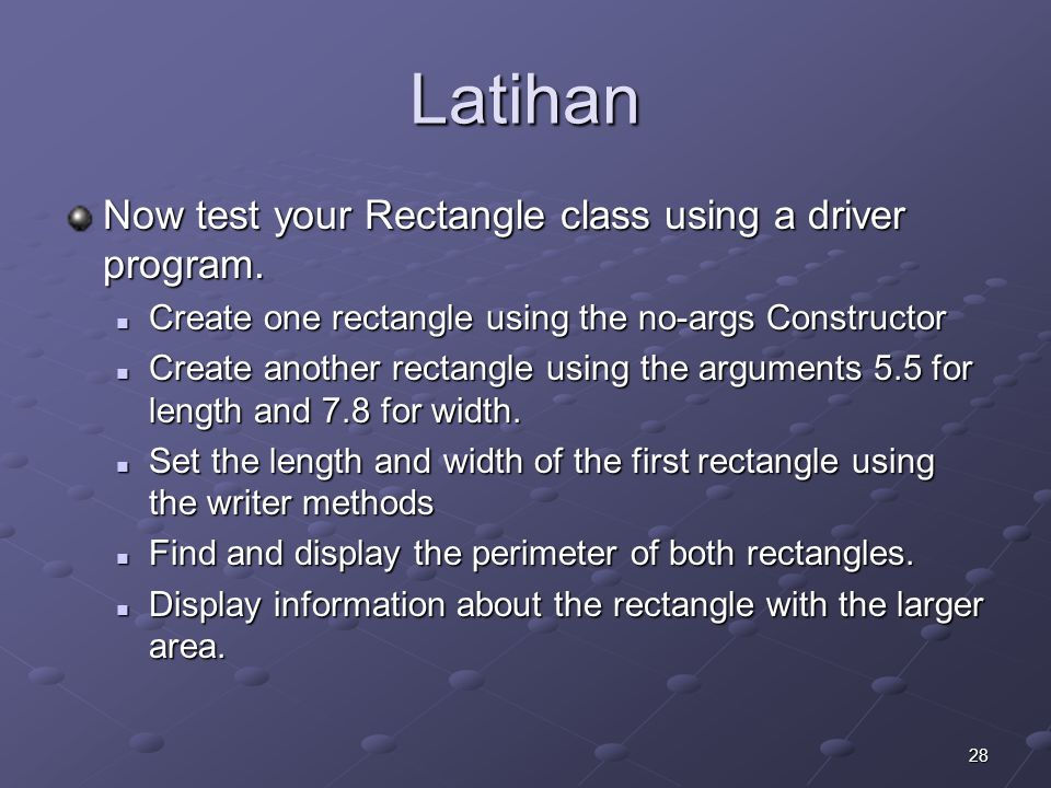 28 Latihan Now test your Rectangle class using a driver program. Create one rectangle using the no-args Constructor Create one rectangle using the no-