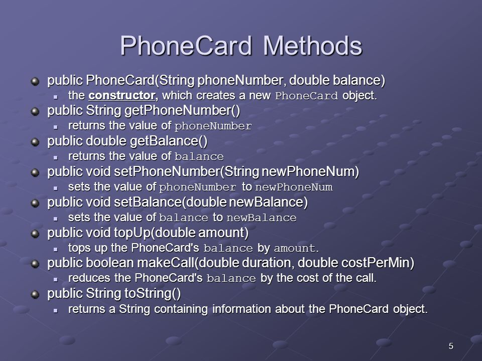 5 PhoneCard Methods public PhoneCard(String phoneNumber, double balance) the constructor, which creates a new PhoneCard object.