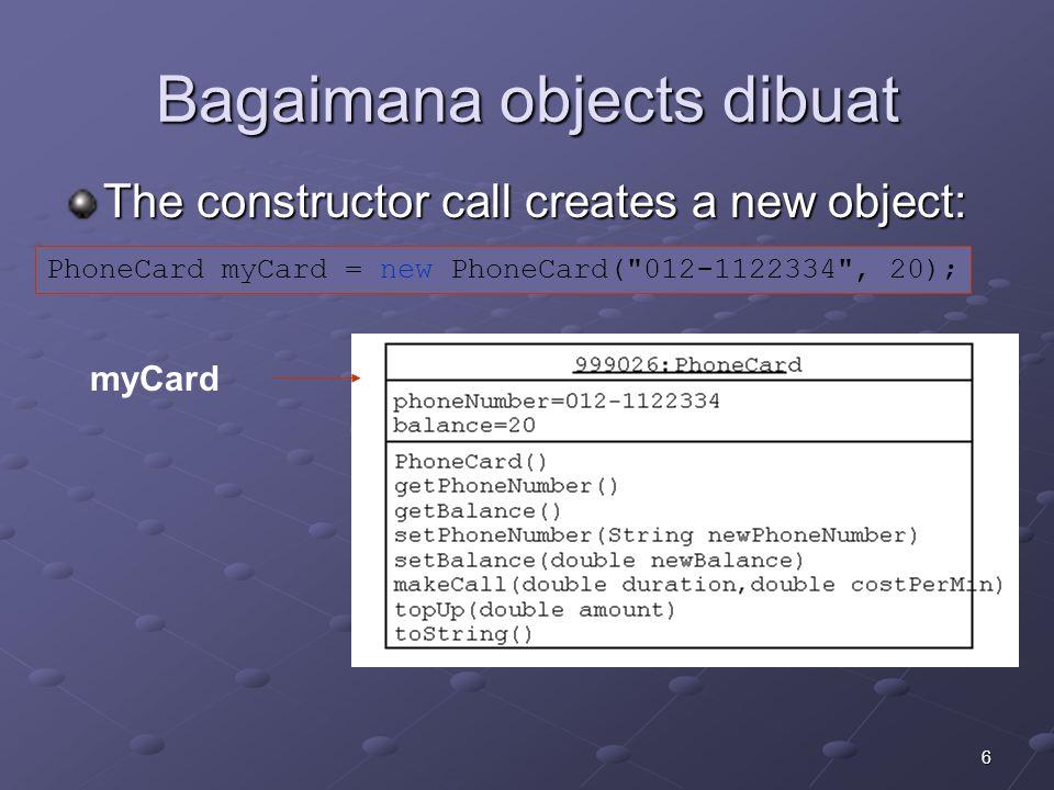 6 Bagaimana objects dibuat PhoneCard myCard = new PhoneCard( 012-1122334 , 20); The constructor call creates a new object: myCard