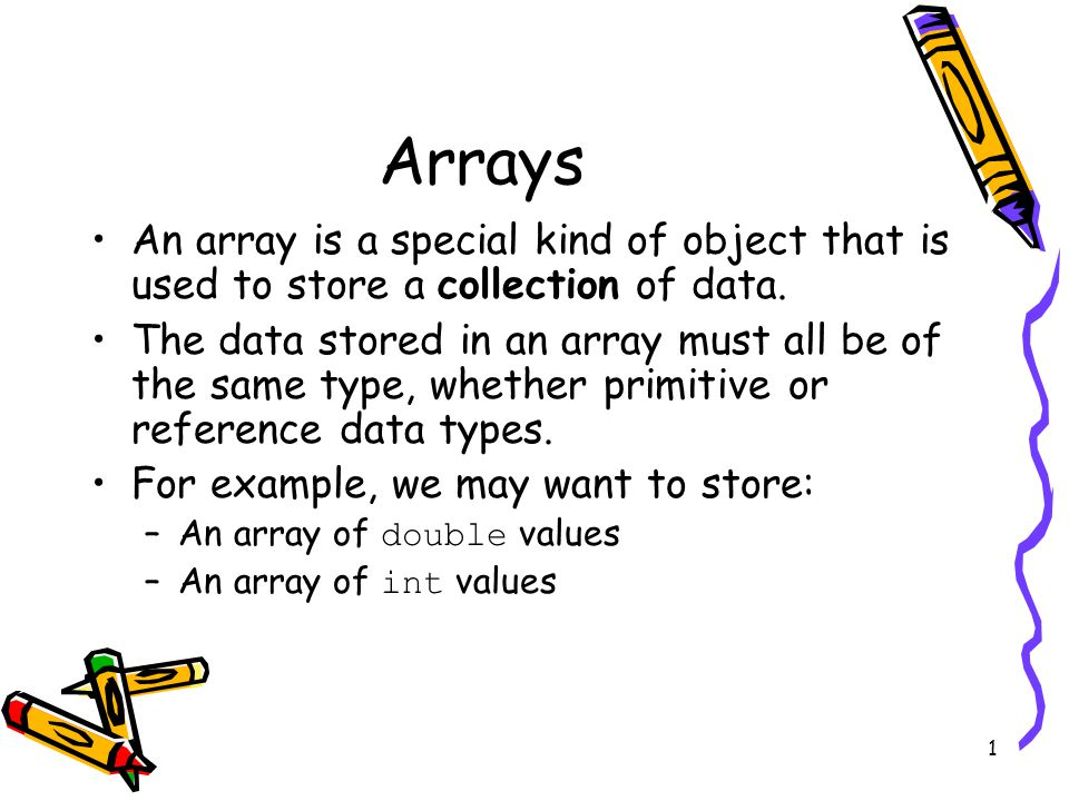 1 Arrays An array is a special kind of object that is used to store a collection of data.