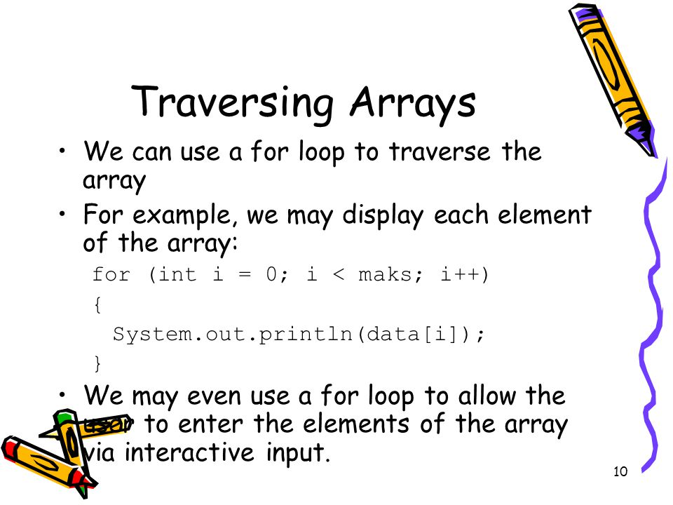 10 Traversing Arrays We can use a for loop to traverse the array For example, we may display each element of the array: for (int i = 0; i < maks; i++) { System.out.println(data[i]); } We may even use a for loop to allow the user to enter the elements of the array via interactive input.
