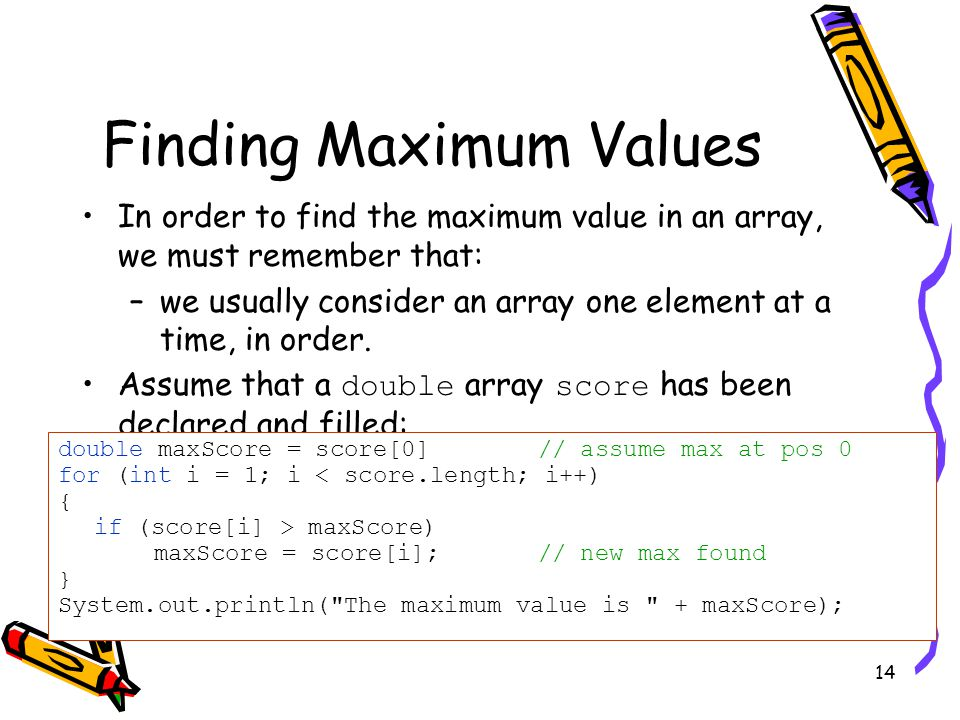 14 Finding Maximum Values In order to find the maximum value in an array, we must remember that: –we usually consider an array one element at a time, in order.