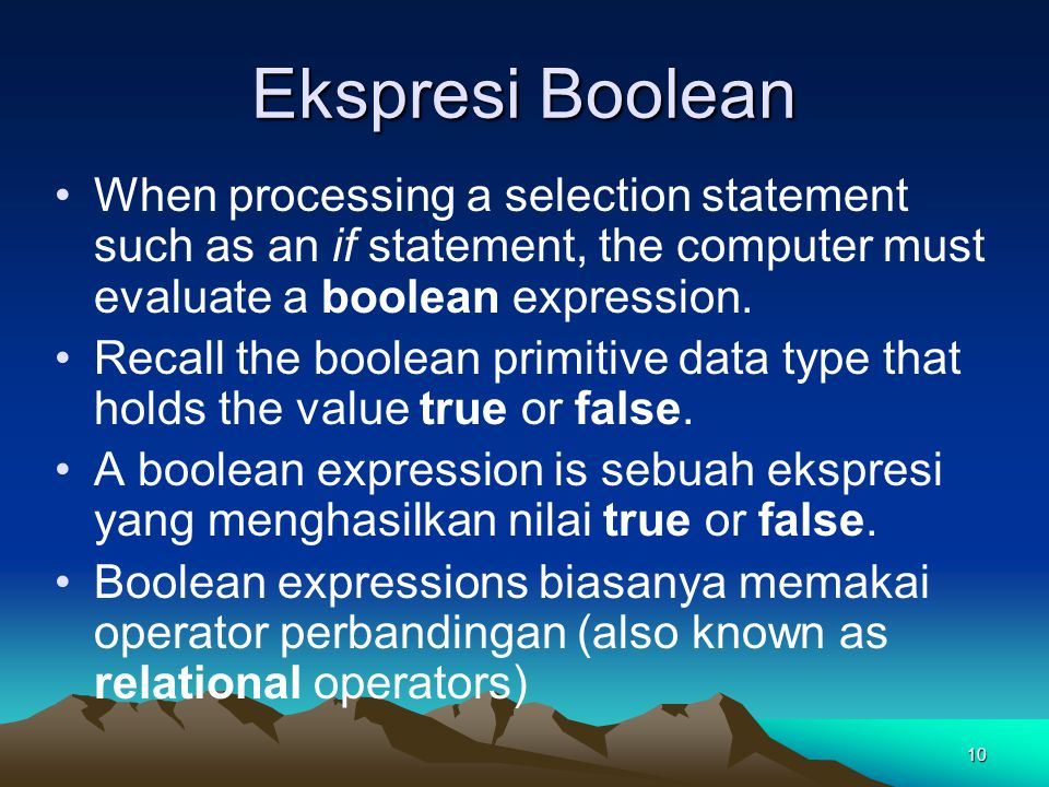 10 Ekspresi Boolean When processing a selection statement such as an if statement, the computer must evaluate a boolean expression.