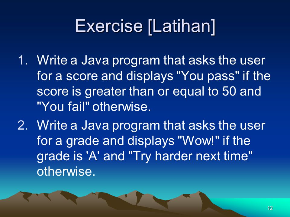 12 Exercise [Latihan] 1.Write a Java program that asks the user for a score and displays You pass if the score is greater than or equal to 50 and You fail otherwise.