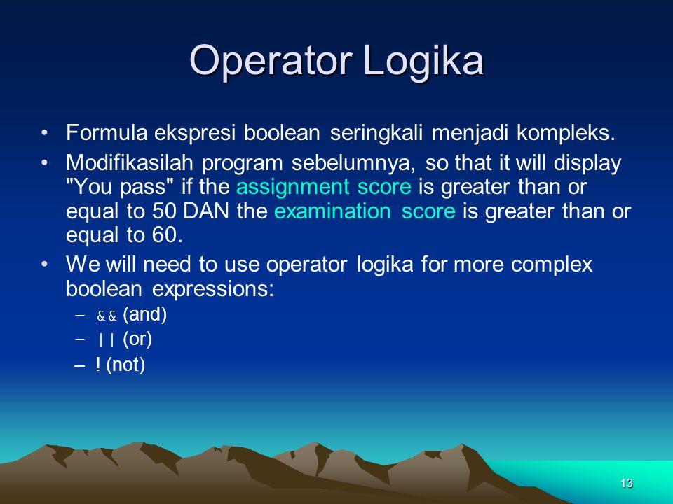 13 Operator Logika Formula ekspresi boolean seringkali menjadi kompleks. Modifikasilah program sebelumnya, so that it will display