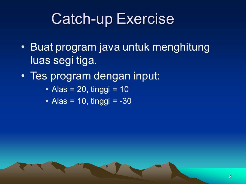 2 Buat program java untuk menghitung luas segi tiga. Tes program dengan input: Alas = 20, tinggi = 10 Alas = 10, tinggi = -30 Catch-up Exercise