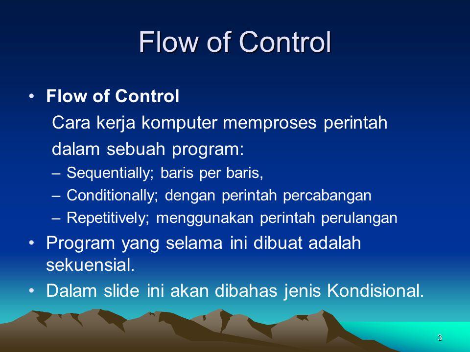3 Flow of Control Cara kerja komputer memproses perintah dalam sebuah program: –Sequentially; baris per baris, –Conditionally; dengan perintah percaba