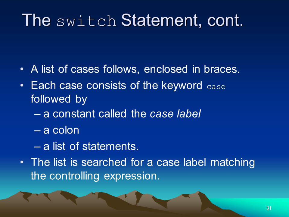 31 The switch Statement, cont. A list of cases follows, enclosed in braces.