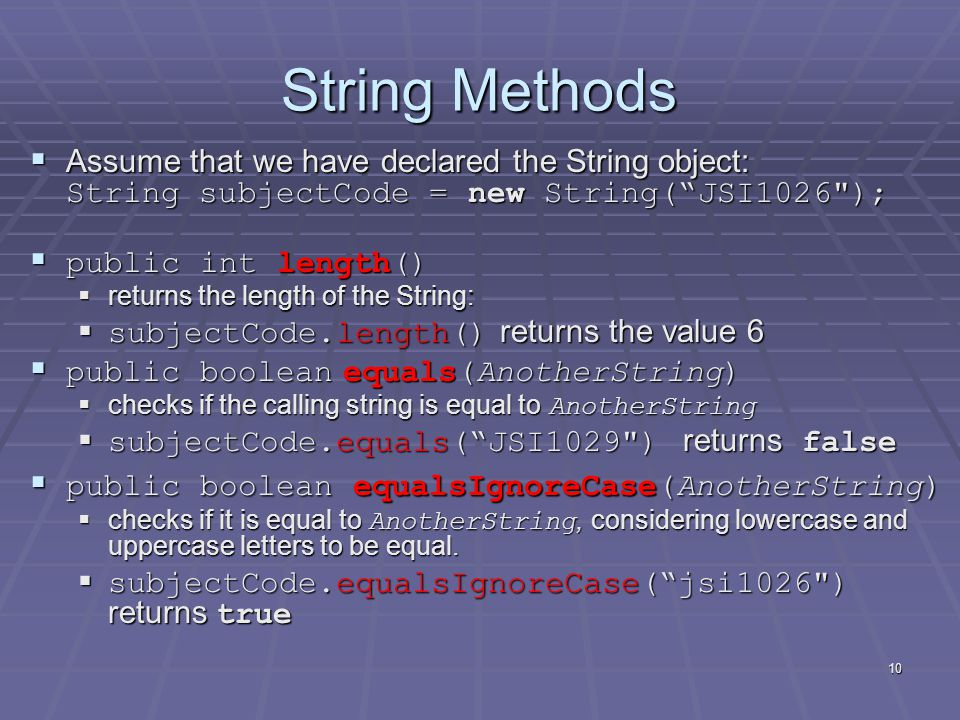 10 String Methods  Assume that we have declared the String object: String subjectCode = new String( JSI1026 );  public int length()  returns the length of the String:  subjectCode.length() returns the value 6  public boolean equals(AnotherString)  checks if the calling string is equal to AnotherString  subjectCode.equals( JSI1029 ) returns false  public boolean equalsIgnoreCase(AnotherString)  checks if it is equal to AnotherString, considering lowercase and uppercase letters to be equal.