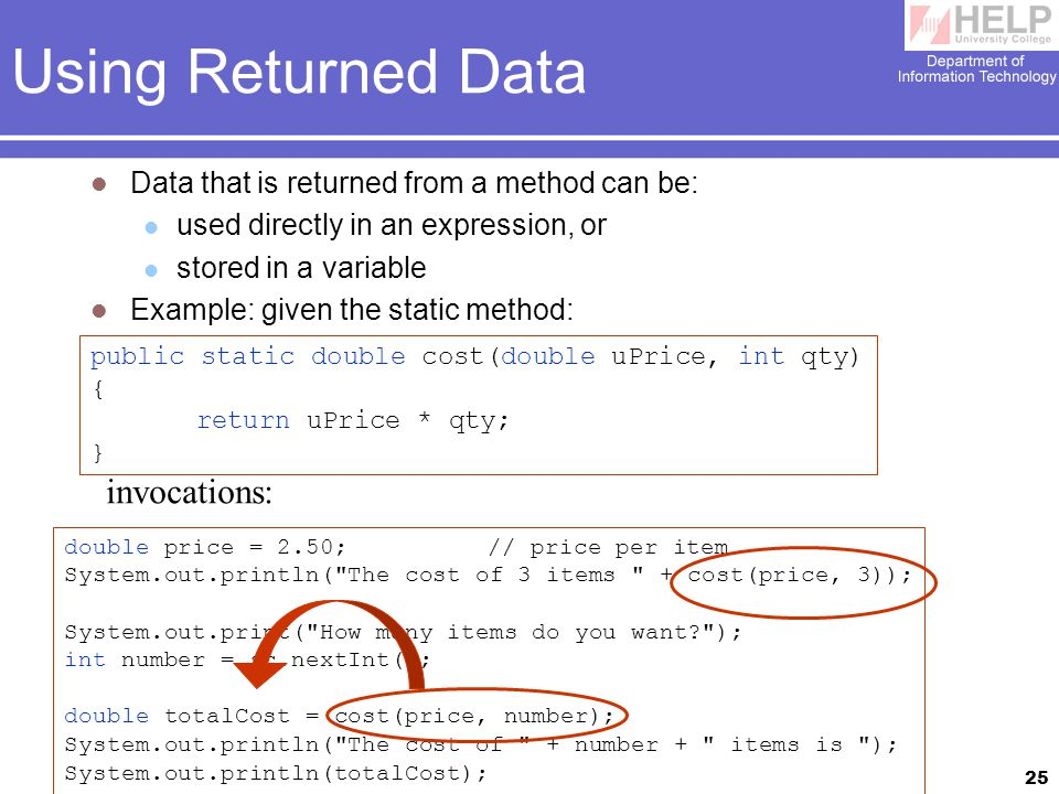 25 Using Returned Data Data that is returned from a method can be: used directly in an expression, or stored in a variable Example: given the static method: double price = 2.50;// price per item System.out.println( The cost of 3 items + cost(price, 3)); System.out.print( How many items do you want ); int number = sc.nextInt(); double totalCost = cost(price, number); System.out.println( The cost of + number + items is ); System.out.println(totalCost); public static double cost(double uPrice, int qty) { return uPrice * qty; } invocations: