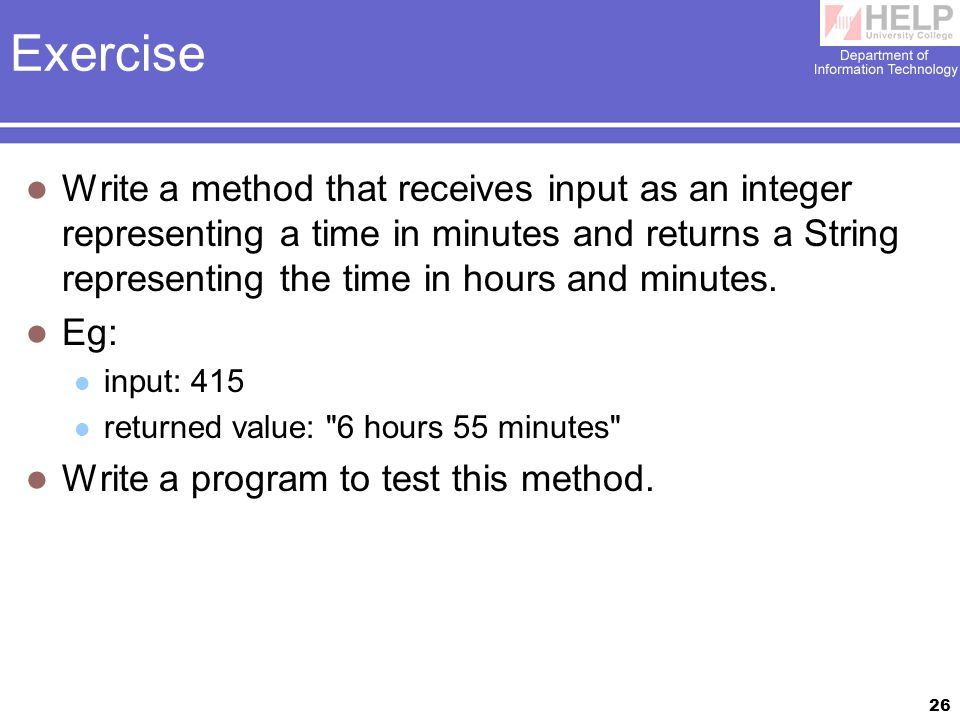 26 Exercise Write a method that receives input as an integer representing a time in minutes and returns a String representing the time in hours and minutes.