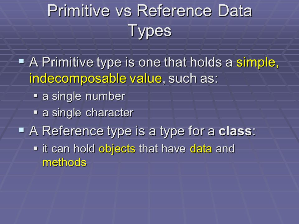 Primitive vs Reference Data Types  A data type can be a:  Primitive type  Reference type (or Class type)