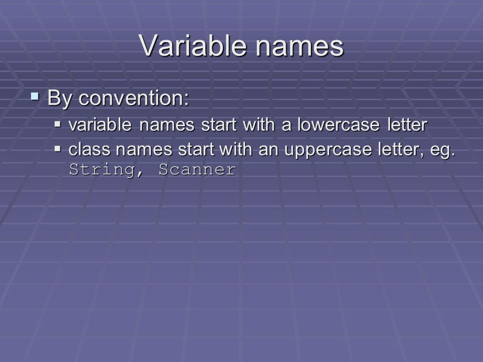 Variable names  Variable names shoud:  follow the Java rules  be meaningful  For example, name, score, totalBeforeTaxes  You should almost never