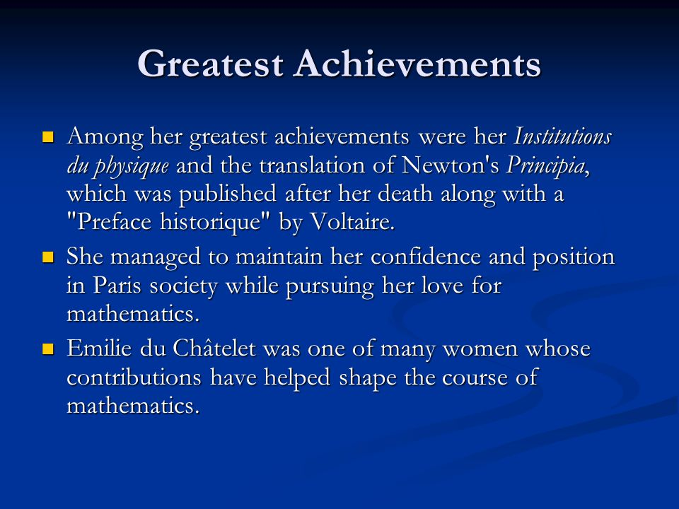 Greatest Achievements Among her greatest achievements were her Institutions du physique and the translation of Newton s Principia, which was published after her death along with a Preface historique by Voltaire.