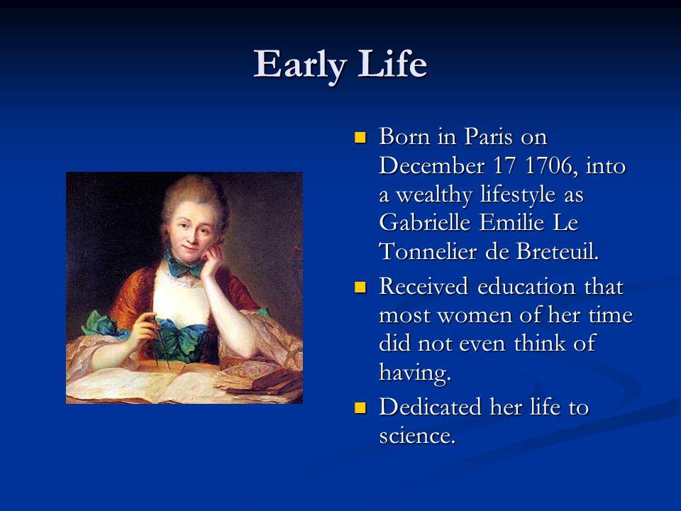 Early Life Born in Paris on December 17 1706, into a wealthy lifestyle as Gabrielle Emilie Le Tonnelier de Breteuil.