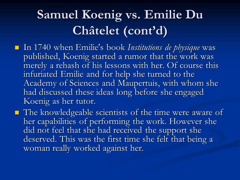 Samuel Koenig vs. Emilie Du Châtelet (cont'd) In 1740 when Emilie's book Institutions de physique was published, Koenig started a rumor that the work
