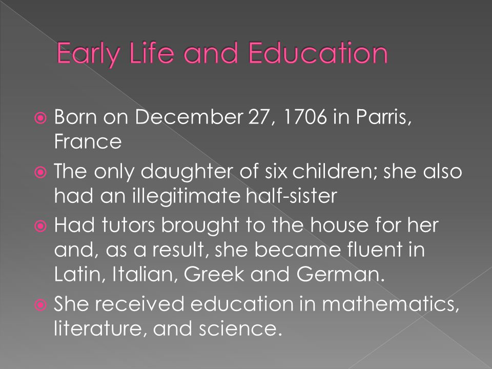  Born on December 27, 1706 in Parris, France  The only daughter of six children; she also had an illegitimate half-sister  Had tutors brought to th