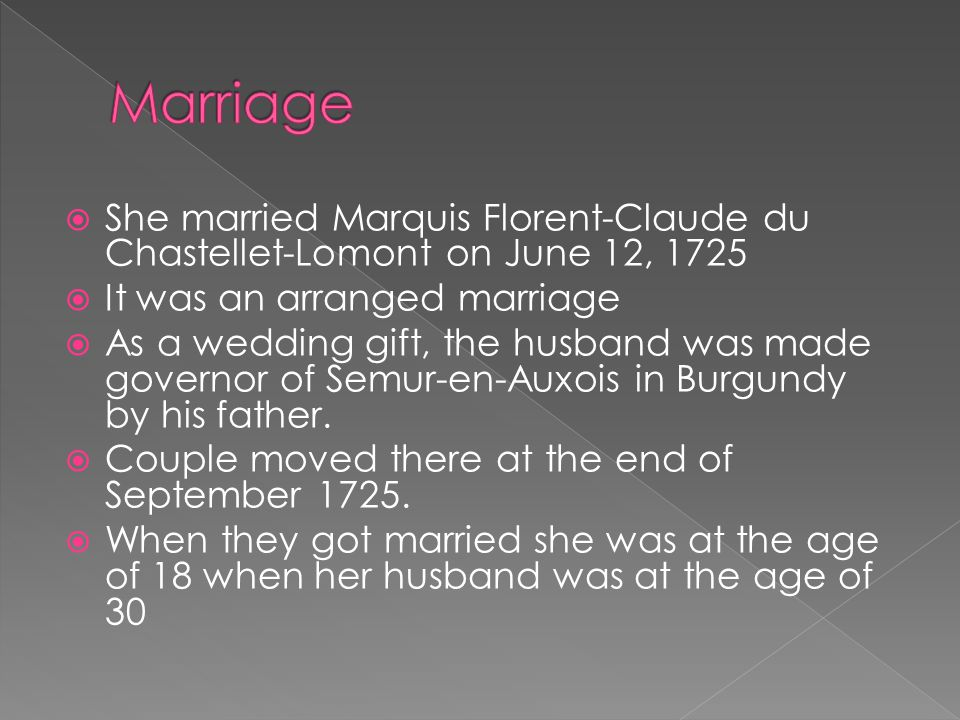  She married Marquis Florent-Claude du Chastellet-Lomont on June 12, 1725  It was an arranged marriage  As a wedding gift, the husband was made gov