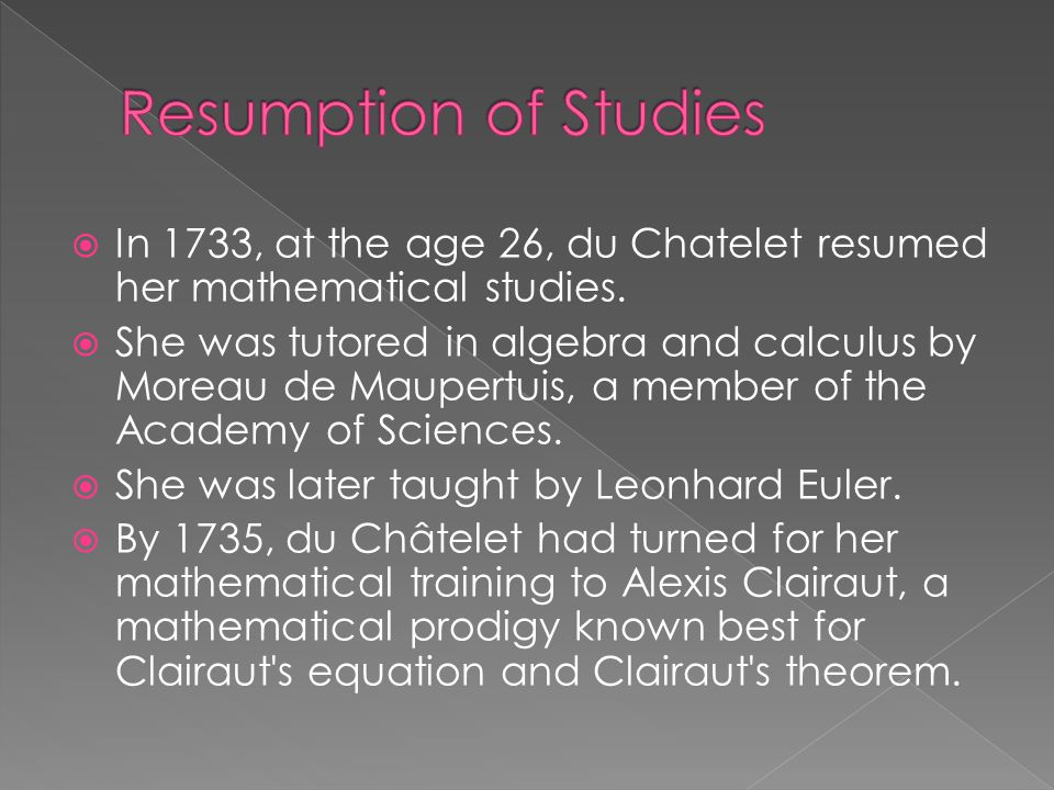  In 1733, at the age 26, du Chatelet resumed her mathematical studies.