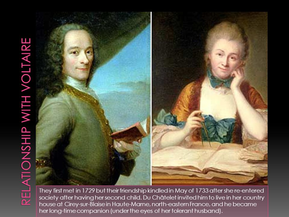 They first met in 1729 but their friendship kindled in May of 1733 after she re-entered society after having her second child. Du Châtelet invited him